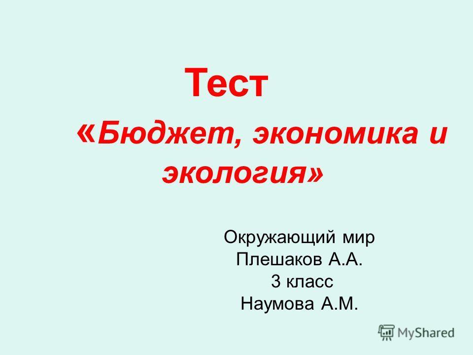 Окружающий мир Плешаков А.А. 3 класс Наумова А.М. Тест « Бюджет, экономика и экология»