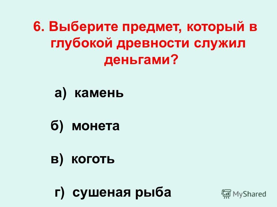 6. Выберите предмет, который в глубокой древности служил деньгами? а) камень б) монета в) коготь г) сушеная рыба