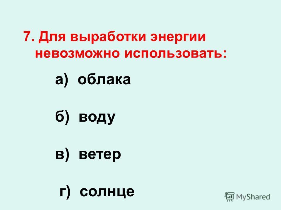 7. Для выработки энергии невозможно использовать: а) облака б) воду в) ветер г) солнце