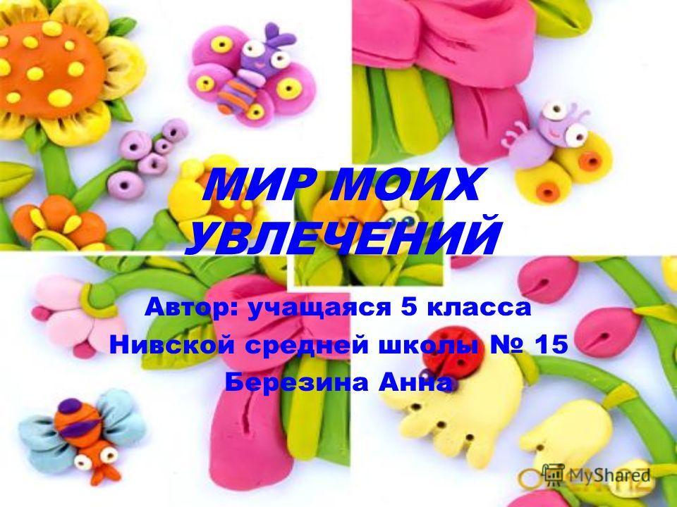 МИР МОИХ УВЛЕЧЕНИЙ Автор: учащаяся 5 класса Нивской средней школы 15 Березина Анна