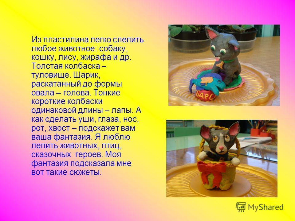 Из пластилина легко слепить любое животное: собаку, кошку, лису, жирафа и др. Толстая колбаска – туловище. Шарик, раскатанный до формы овала – голова. Тонкие короткие колбаски одинаковой длины – лапы. А как сделать уши, глаза, нос, рот, хвост – подск