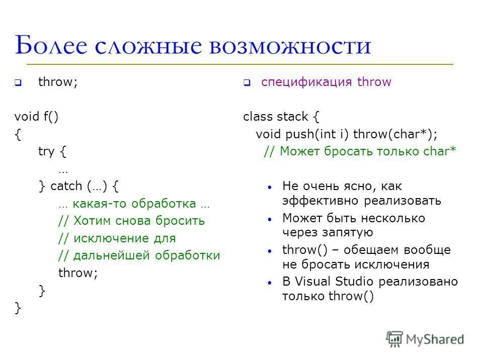 Более сложные возможности throw; void f() { try { … } catch (…) { … какая-то обработка … // Хотим снова бросить // исключение для // дальнейшей обработки throw; } } спецификация throw class stack { void push(int i) throw(char*); // Может бросать толь