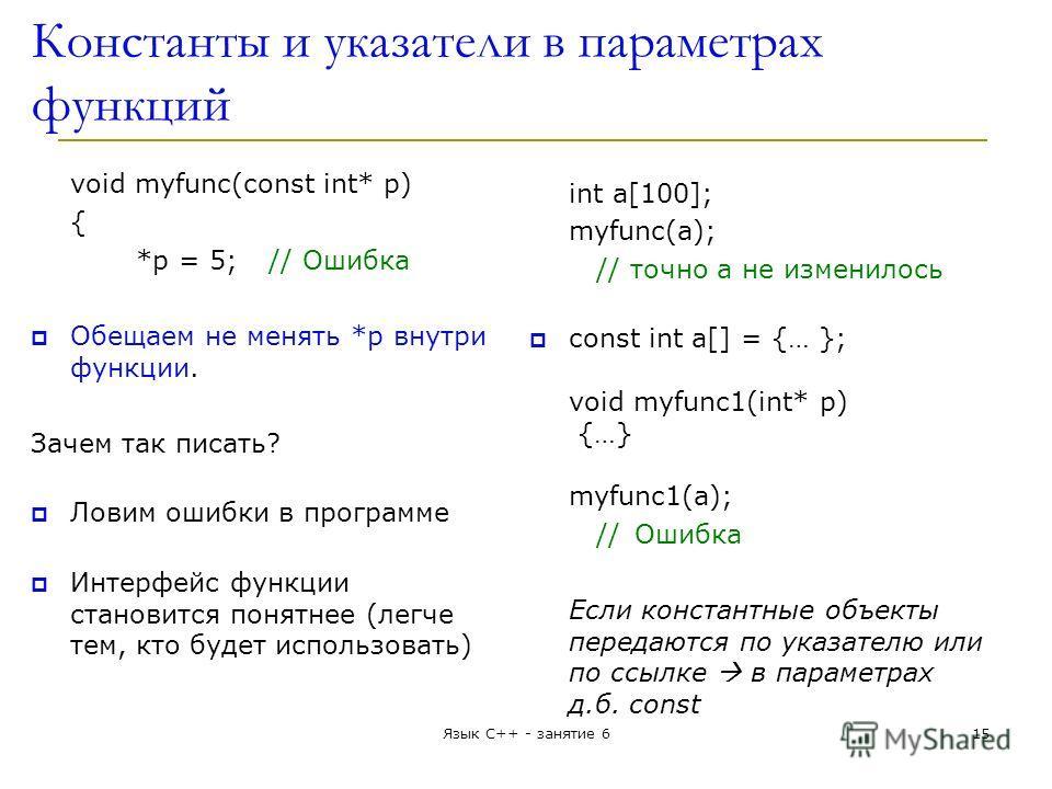 Константы и указатели в параметрах функций void myfunc(const int* p) { *p = 5; // Ошибка Обещаем не менять *p внутри функции. Зачем так писать? Ловим ошибки в программе Интерфейс функции становится понятнее (легче тем, кто будет использовать) int a[1