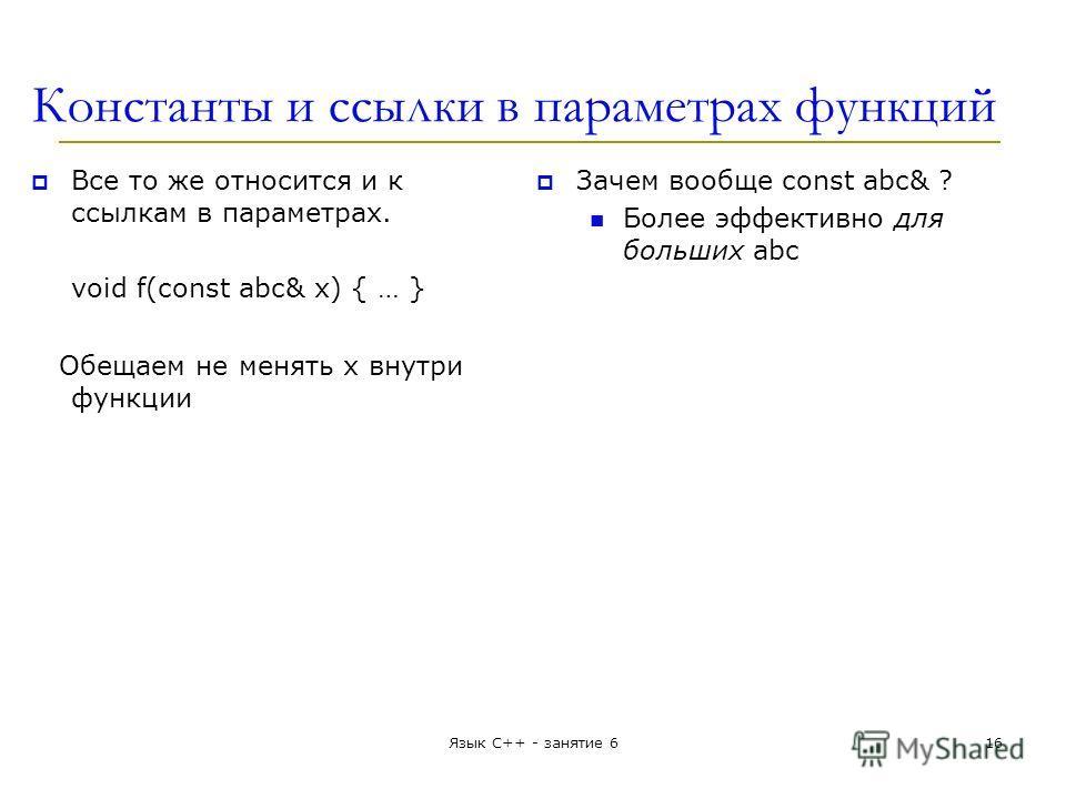 Константы и ссылки в параметрах функций Все то же относится и к ссылкам в параметрах. void f(const abc& x) { … } Обещаем не менять x внутри функции Зачем вообще const abc& ? Более эффективно для больших abc Язык С++ - занятие 616
