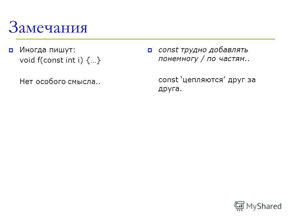 Замечания Иногда пишут: void f(const int i) {…} Нет особого смысла.. const трудно добавлять понемногу / по частям.. const цепляются друг за друга.