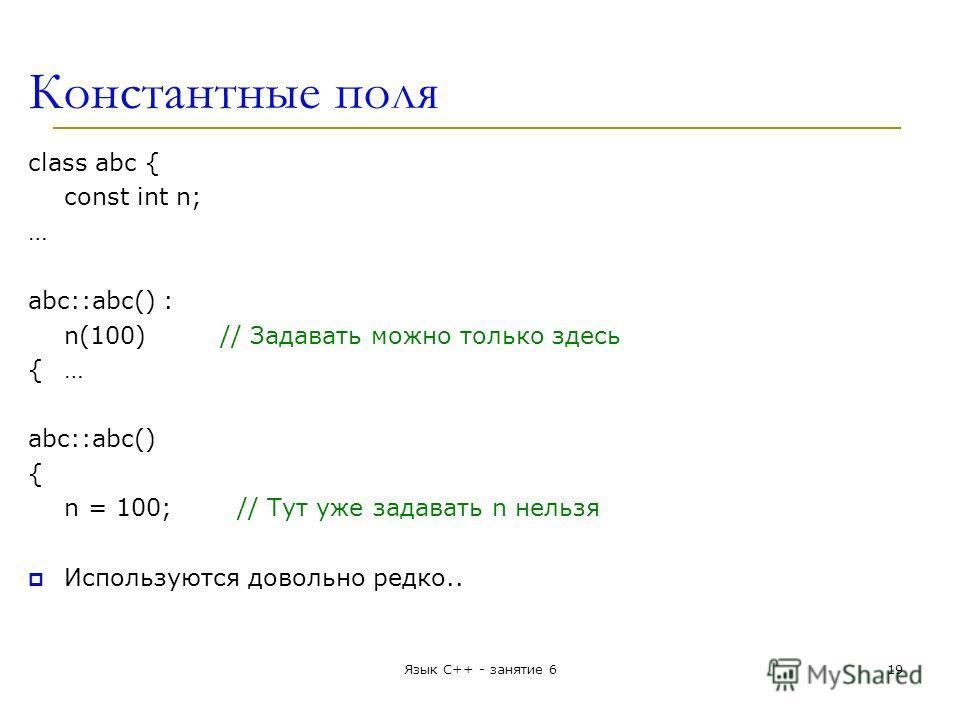Константные поля class abc { const int n; … abc::abc() : n(100)// Задавать можно только здесь { … abc::abc() { n = 100; // Тут уже задавать n нельзя Используются довольно редко.. Язык С++ - занятие 619