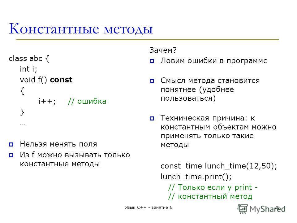 Константные методы class abc { int i; void f() const { i++;// ошибка } … Нельзя менять поля Из f можно вызывать только константные методы Зачем? Ловим ошибки в программе Смысл метода становится понятнее (удобнее пользоваться) Техническая причина: к к