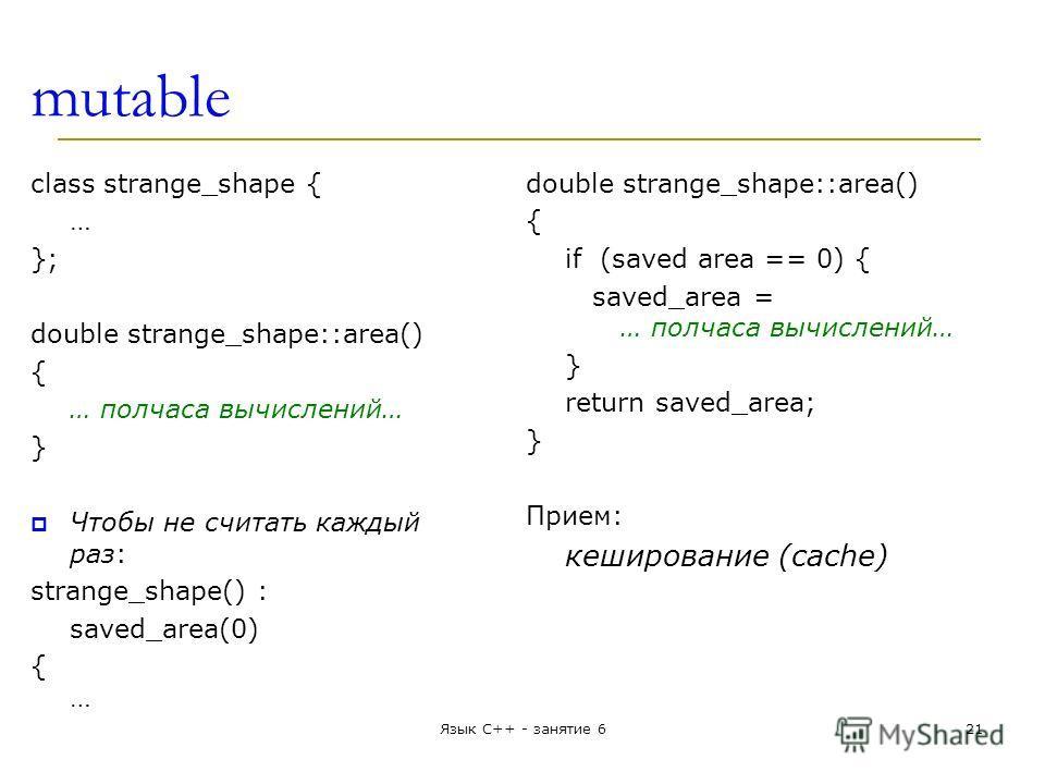 mutable class strange_shape { … }; double strange_shape::area() { … полчаса вычислений… } Чтобы не считать каждый раз: strange_shape() : saved_area(0) {…{… double strange_shape::area() { if (saved area == 0) { saved_area = … полчаса вычислений… } ret