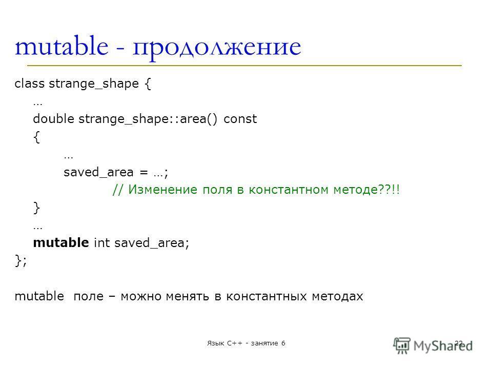mutable - продолжение class strange_shape { … double strange_shape::area() const { … saved_area = …; // Изменение поля в константном методе??!! } … mutable int saved_area; }; mutable поле – можно менять в константных методах Язык С++ - занятие 622