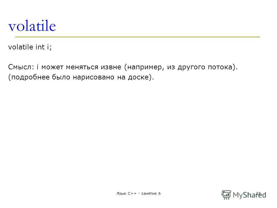 volatile volatile int i; Смысл: i может меняться извне (например, из другого потока). (подробнее было нарисовано на доске). Язык С++ - занятие 623