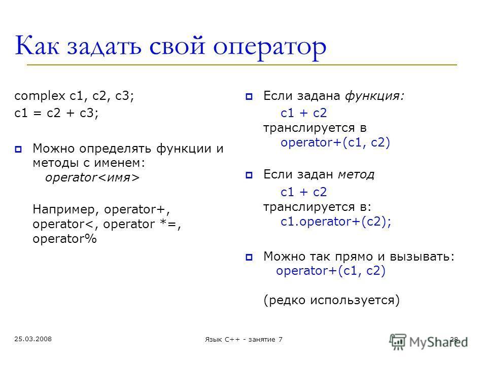 Как задать свой оператор complex c1, c2, c3; c1 = c2 + c3; Можно определять функции и методы с именем: operator Например, operator+, operator