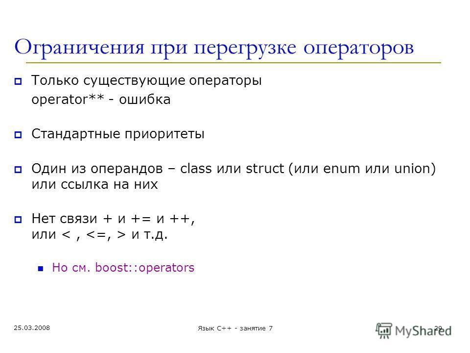 Ограничения при перегрузке операторов Только существующие операторы operator** - ошибка Стандартные приоритеты Один из операндов – class или struct (или enum или union) или ссылка на них Нет связи + и += и ++, или и т.д. Но см. boost::operators 25.03