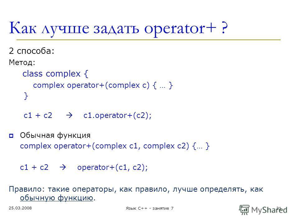 Как лучше задать operator+ ? 2 способа: Метод: class complex { complex operator+(complex c) { … } } c1 + c2 c1.operator+(c2); Обычная функция complex operator+(complex c1, complex c2) {… } c1 + c2 operator+(c1, c2); Правило: такие операторы, как прав