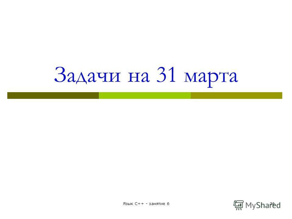 Задачи на 31 марта Язык С++ - занятие 636