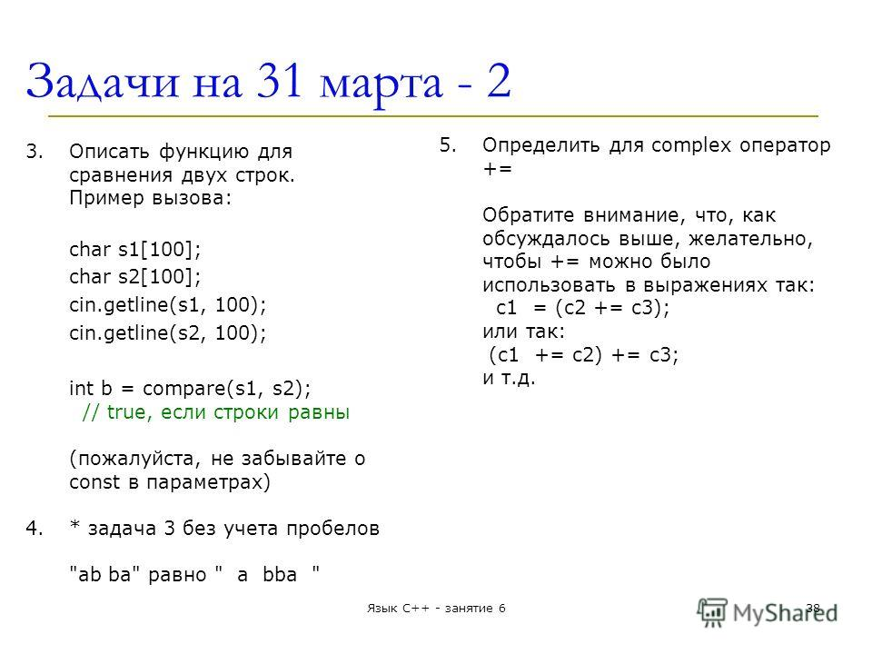 Задачи на 31 марта - 2 3.Описать функцию для сравнения двух строк. Пример вызова: char s1[100]; char s2[100]; cin.getline(s1, 100); cin.getline(s2, 100); int b = compare(s1, s2); // true, если строки равны (пожалуйста, не забывайте о const в параметр