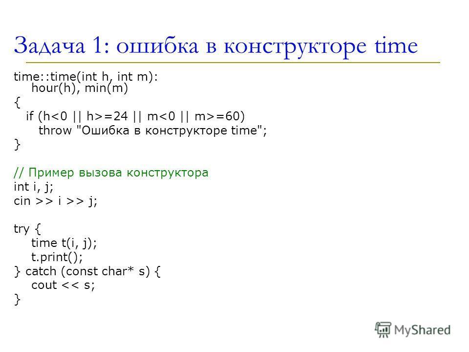 Задача 1: ошибка в конструкторе time time::time(int h, int m): hour(h), min(m) { if (h =24 || m =60) throw