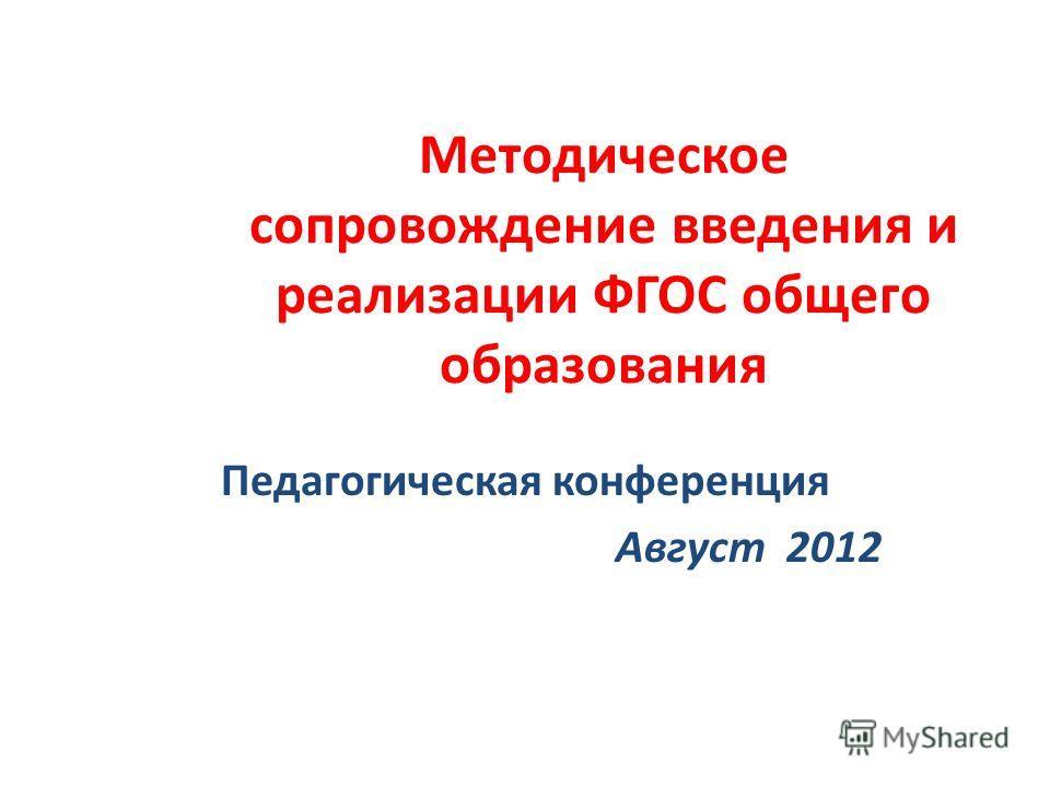 Методическое сопровождение введения и реализации ФГОС общего образования Педагогическая конференция Август 2012