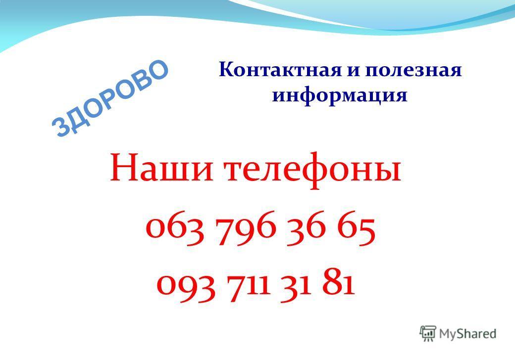 Контактная и полезная информация Наши телефоны 063 796 36 65 093 711 31 81 ЗДОРОВО