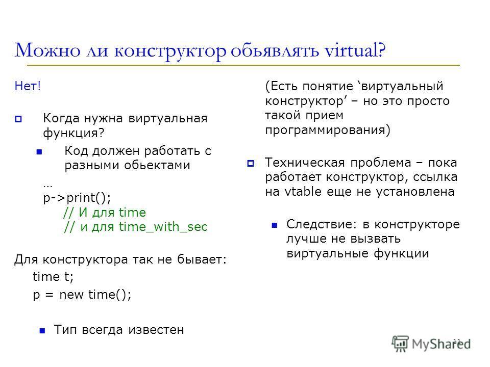 Можно ли конструктор обьявлять virtual? Нет! Когда нужна виртуальная функция? Код должен работать с разными обьектами … p->print(); // И для time // и для time_with_sec Для конструктора так не бывает: time t; p = new time(); Тип всегда известен (Есть