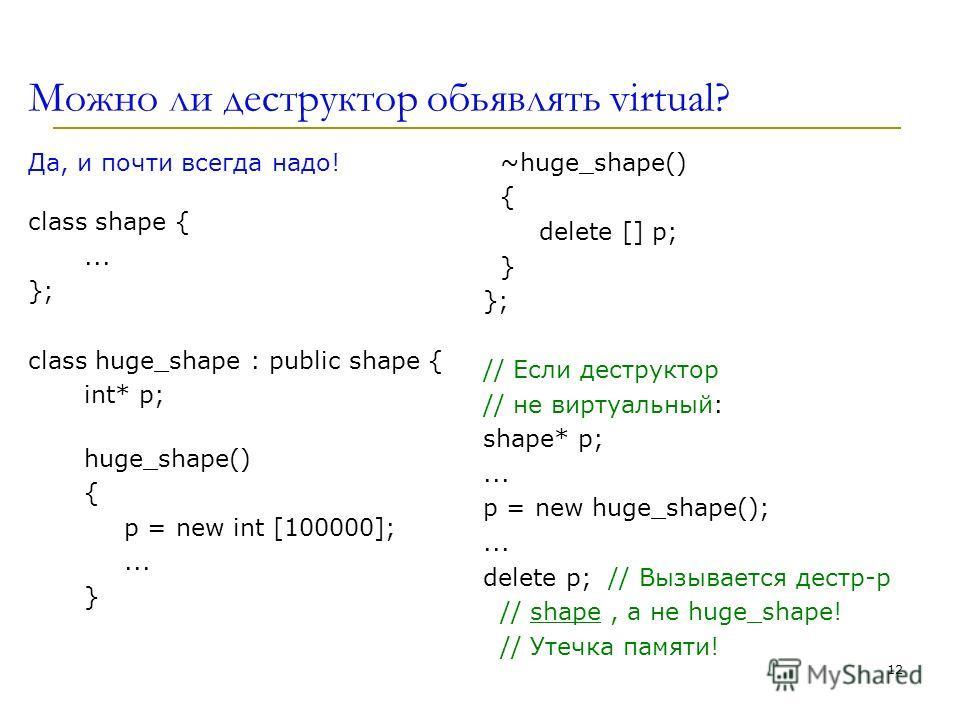 Можно ли деструктор обьявлять virtual? Да, и почти всегда надо! class shape {... }; class huge_shape : public shape { int* p; huge_shape() { p = new int [100000];... } ~huge_shape() { delete [] p; } }; // Если деструктор // не виртуальный: shape* p;.