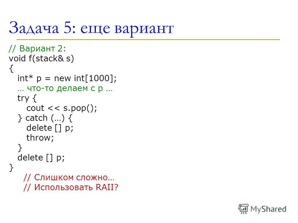 Задача 5: еще вариант // Вариант 2: void f(stack& s) { int* p = new int[1000]; … что-то делаем с p … try { cout