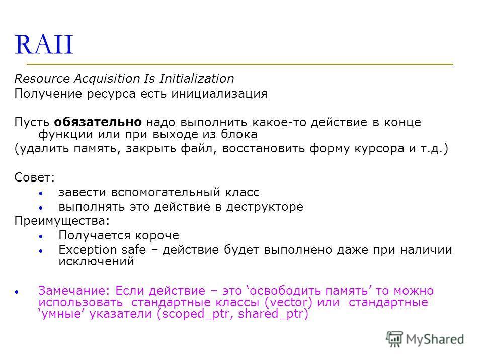 RAII Resource Acquisition Is Initialization Получение ресурса есть инициализация Пусть обязательно надо выполнить какое-то действие в конце функции или при выходе из блока (удалить память, закрыть файл, восстановить форму курсора и т.д.) Совет: завес