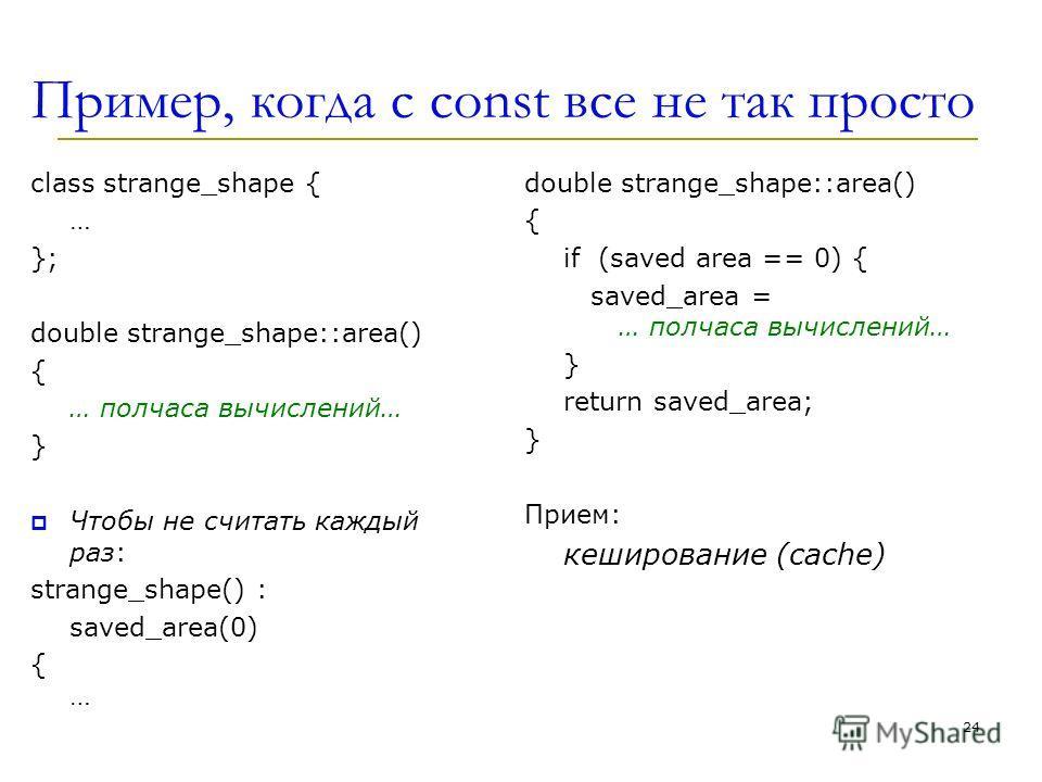 Пример, когда с const все не так просто class strange_shape { … }; double strange_shape::area() { … полчаса вычислений… } Чтобы не считать каждый раз: strange_shape() : saved_area(0) {…{… double strange_shape::area() { if (saved area == 0) { saved_ar