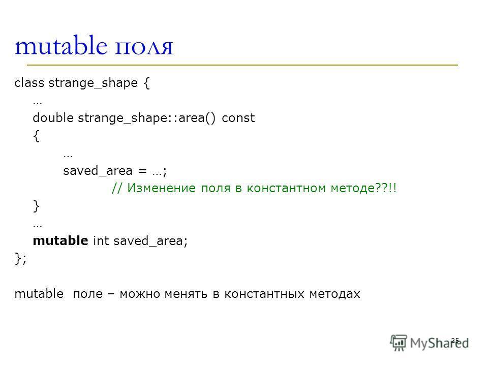 mutable поля class strange_shape { … double strange_shape::area() const { … saved_area = …; // Изменение поля в константном методе??!! } … mutable int saved_area; }; mutable поле – можно менять в константных методах 25