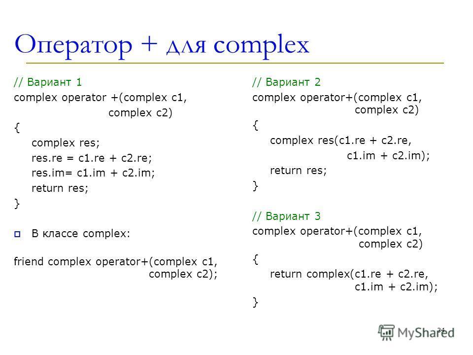 Оператор + для complex // Вариант 1 complex operator +(complex c1, complex c2) { complex res; res.re = c1.re + c2.re; res.im= c1.im + c2.im; return res; } В классе complex: friend complex operator+(complex c1, complex c2); // Вариант 2 complex operat