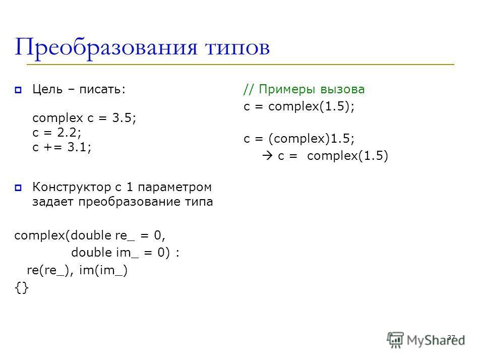 Преобразования типов Цель – писать: complex c = 3.5; c = 2.2; c += 3.1; Конструктор с 1 параметром задает преобразование типа complex(double re_ = 0, double im_ = 0) : re(re_), im(im_) {} // Примеры вызова c = complex(1.5); c = (complex)1.5; c = comp