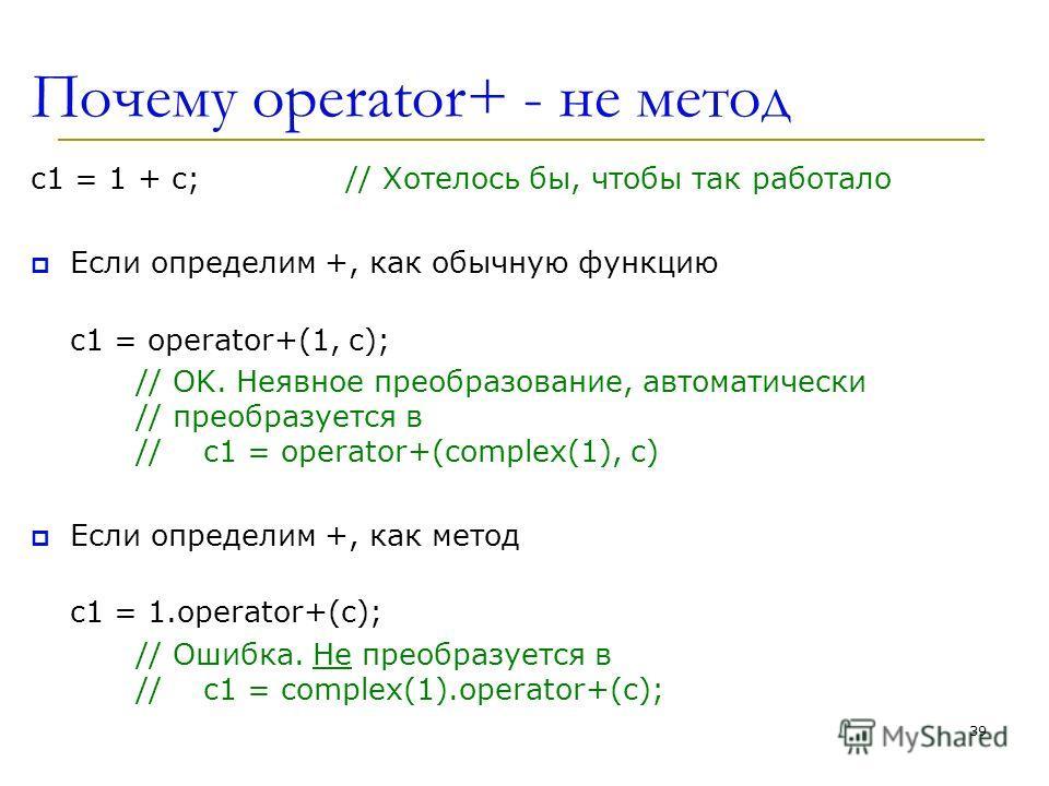 Почему operator+ - не метод c1 = 1 + c;// Хотелось бы, чтобы так работало Если определим +, как обычную функцию c1 = operator+(1, c); // OK. Неявное преобразование, автоматически // преобразуется в // c1 = operator+(complex(1), c) Если определим +, к