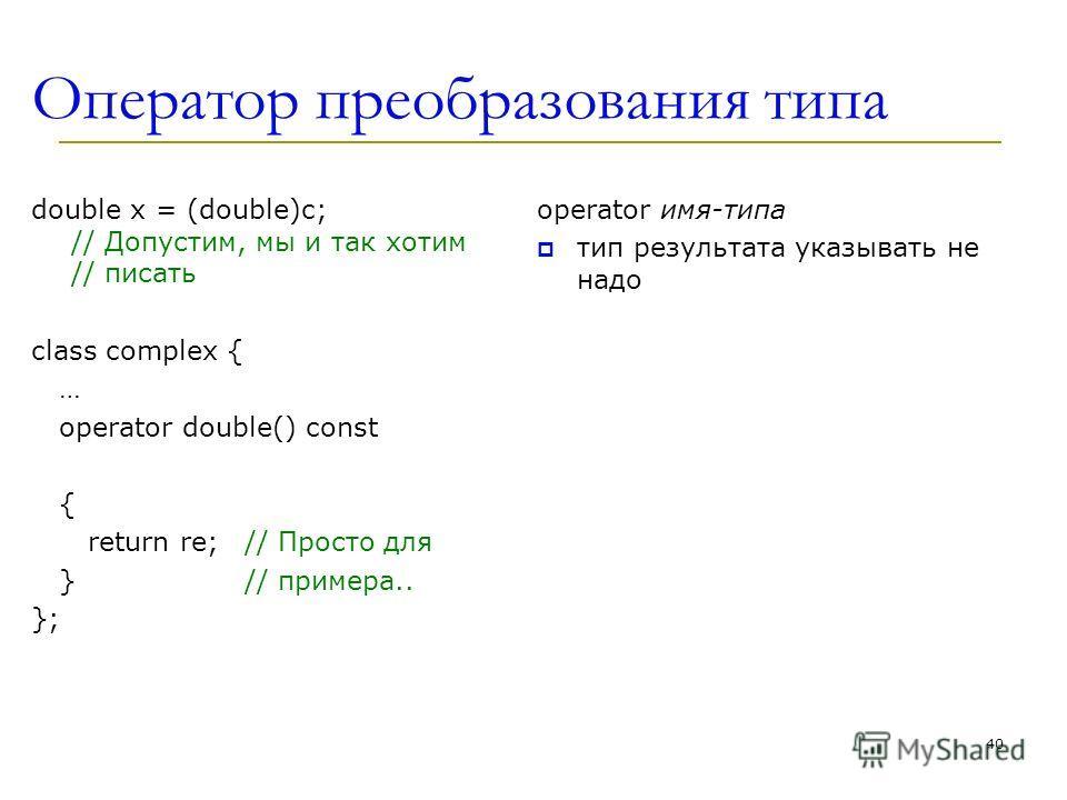 Оператoр преобразования типа double x = (double)c; // Допустим, мы и так хотим // писать class complex { … operator double() const operator double() { return re;// Просто для }// примера.. }; operator имя-типа тип результата указывать не надо 40
