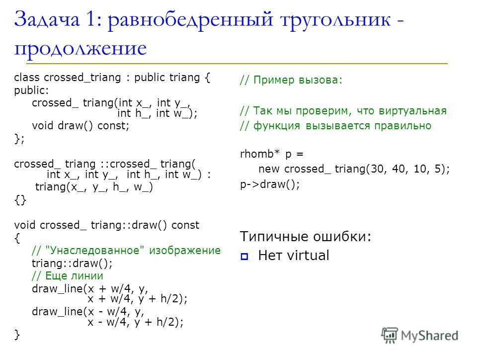 Задача 1: равнобедренный тругольник - продолжение class crossed_triang : public triang { public: crossed_ triang(int x_, int y_, int h_, int w_); void draw() const; }; crossed_ triang ::crossed_ triang( int x_, int y_, int h_, int w_) : triang(x_, y_