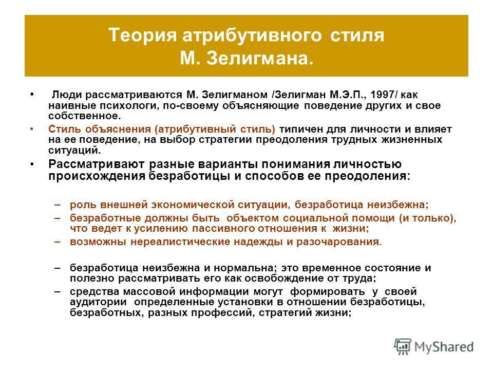 Теория атрибутивного стиля М. Зелигмана. Люди рассматриваются М. Зелигманом /Зелигман М.Э.П., 1997/ как наивные психологи, по-своему объясняющие поведение других и свое собственное. Стиль объяснения (атрибутивный стиль) типичен для личности и влияет