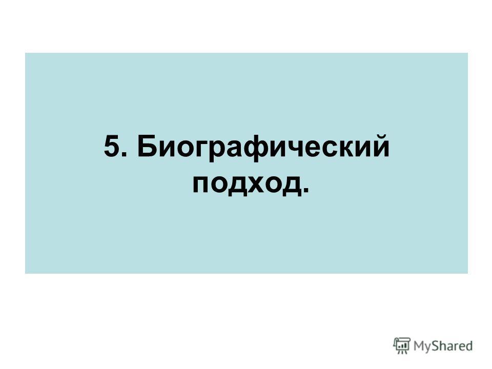 5. Биографический подход.