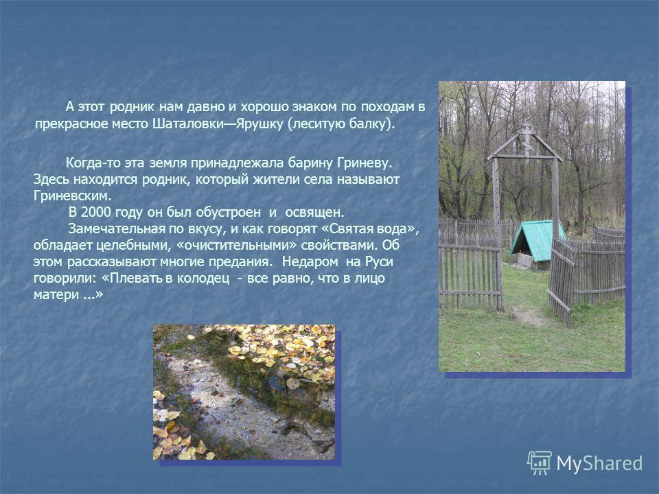 А этот родник нам давно и хорошо знаком по походам в прекрасное место ШаталовкиЯрушку (леситую балку). Когда-то эта земля принадлежала барину Гриневу. Здесь находится родник, который жители села называют Гриневским. В 2000 году он был обустроен и осв