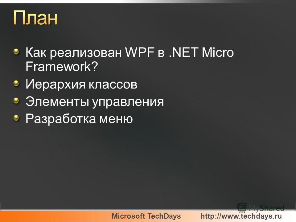 Microsoft TechDayshttp://www.techdays.ru Как реализован WPF в.NET Micro Framework? Иерархия классов Элементы управления Разработка меню