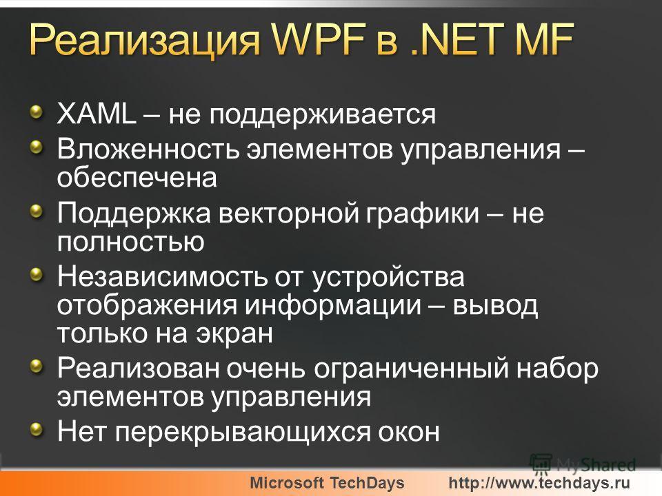 Microsoft TechDayshttp://www.techdays.ru XAML – не поддерживается Вложенность элементов управления – обеспечена Поддержка векторной графики – не полностью Независимость от устройства отображения информации – вывод только на экран Реализован очень огр