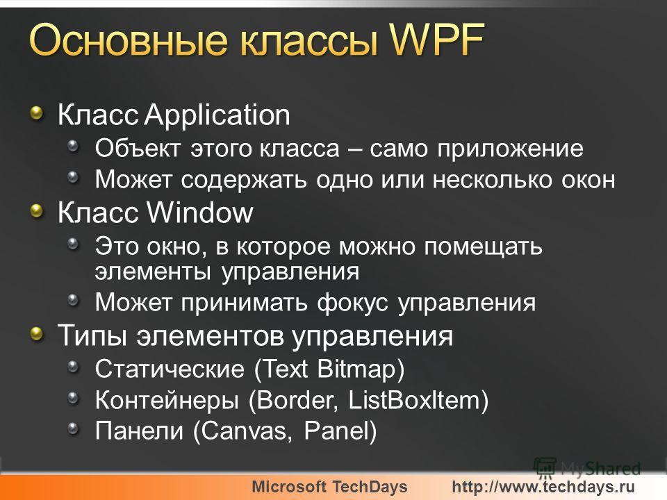Microsoft TechDayshttp://www.techdays.ru Класс Application Объект этого класса – само приложение Может содержать одно или несколько окон Класс Window Это окно, в которое можно помещать элементы управления Может принимать фокус управления Типы элемент