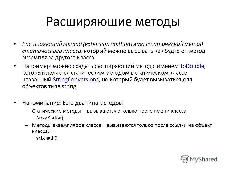 Расширяющие методы Расширяющий метод (extension method) это статический метод статического класса, который можно вызывать как будто он метод экземпляра другого класса Например: можно создать расширяющий метод с именем ToDouble, который является стати