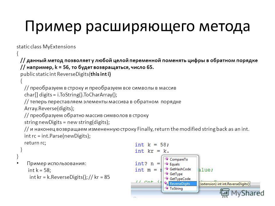 Пример расширяющего метода static class MyExtensions { // данный метод позволяет у любой целой переменной поменять цифры в обратном порядке // например, k = 56, то будет возвращаться, число 65. public static int ReverseDigits(this int i) { // преобра