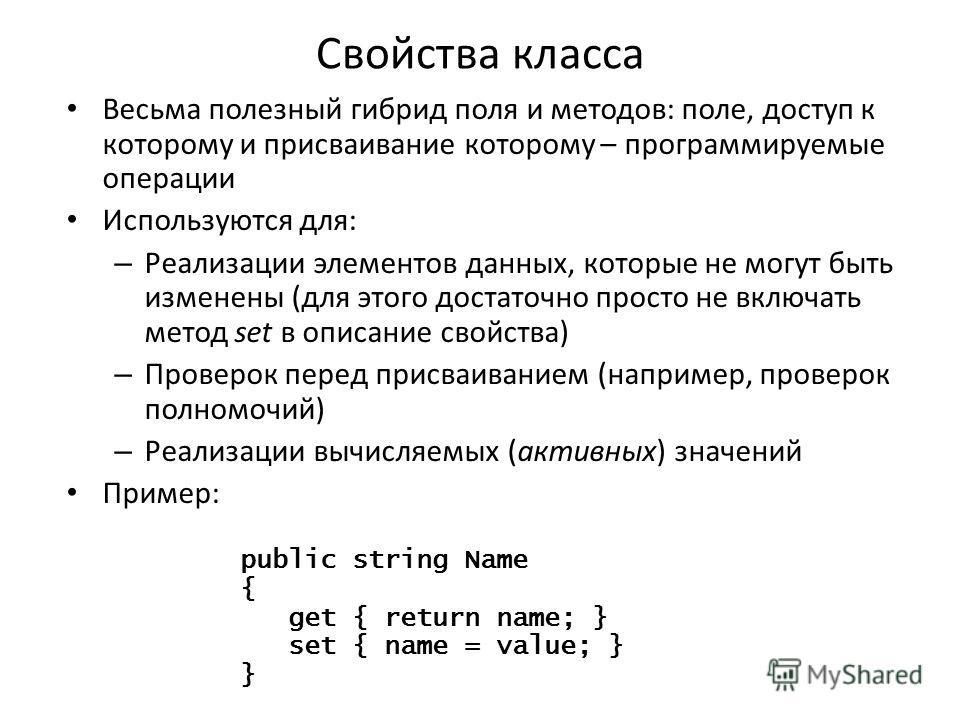 Свойства класса Весьма полезный гибрид поля и методов: поле, доступ к которому и присваивание которому – программируемые операции Используются для: – Реализации элементов данных, которые не могут быть изменены (для этого достаточно просто не включать