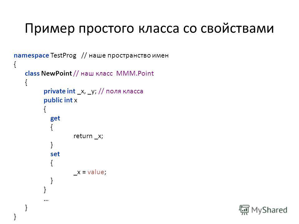 Пример простого класса со свойствами namespace TestProg // наше пространство имен { class NewPoint // наш класс MMM.Point { private int _x, _y; // поля класса public int x { get { return _x; } set { _x = value; } … }