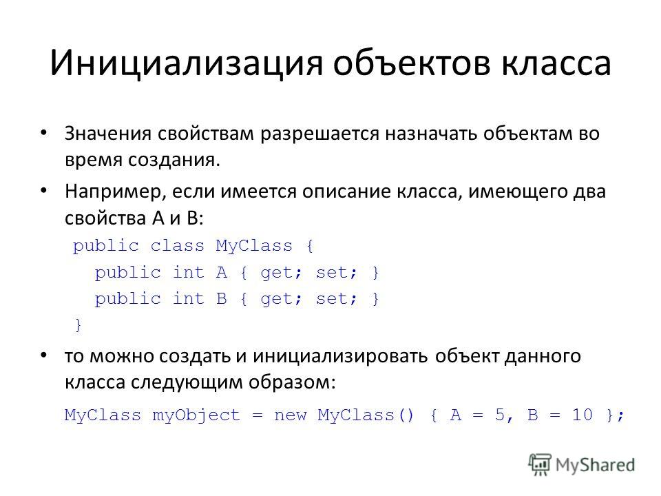 Инициализация объектов класса Значения свойствам разрешается назначать объектам во время создания. Например, если имеется описание класса, имеющего два свойства A и B: public class MyClass { public int A { get; set; } public int B { get; set; } } то