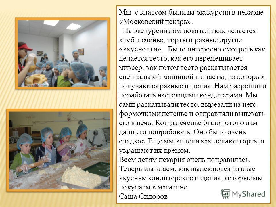 Мы с классом были на экскурсии в пекарне «Московский пекарь». На экскурсии нам показали как делается хлеб, печенье, торты и разные другие «вкусности». Было интересно смотреть как делается тесто, как его перемешивает миксер, как потом тесто раскатывае