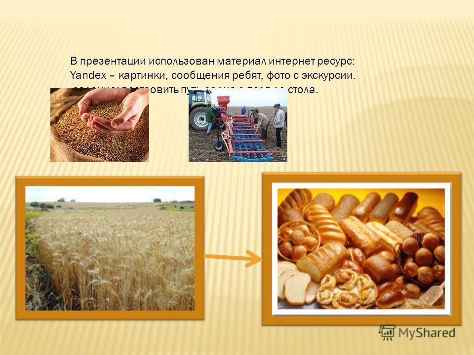 В презентации использован материал интернет ресурс: Yandex – картинки, сообщения ребят, фото с экскурсии. задание: востаовить путь зерна с поля до стола.