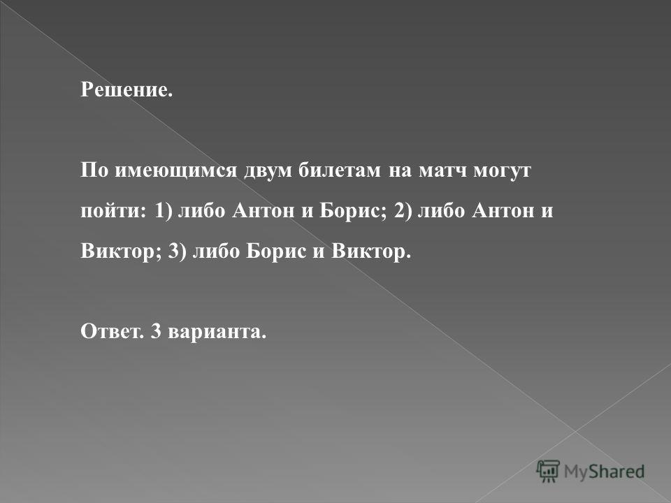 Решение. По имеющимся двум билетам на матч могут пойти: 1) либо Антон и Борис; 2) либо Антон и Виктор; 3) либо Борис и Виктор. Ответ. 3 варианта.
