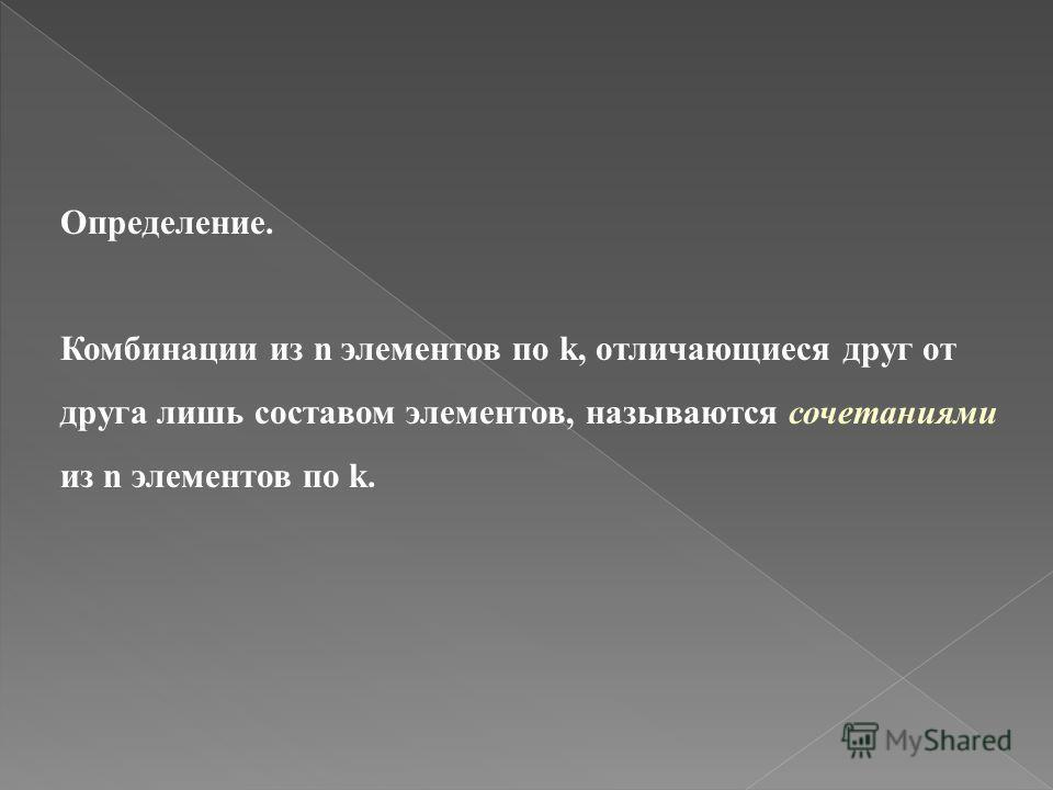 Определение. Комбинации из n элементов по k, отличающиеся друг от друга лишь составом элементов, называются сочетаниями из n элементов по k.