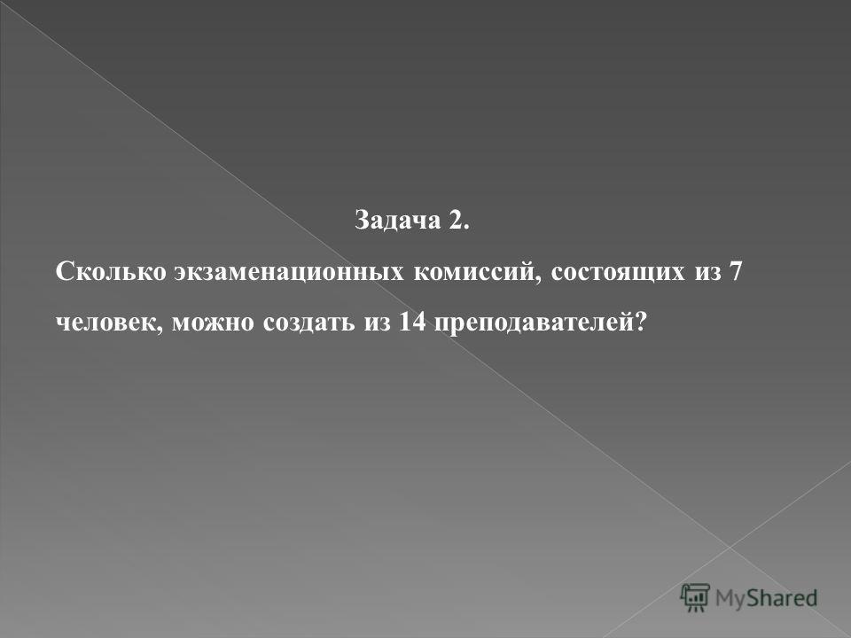 Задача 2. Сколько экзаменационных комиссий, состоящих из 7 человек, можно создать из 14 преподавателей?