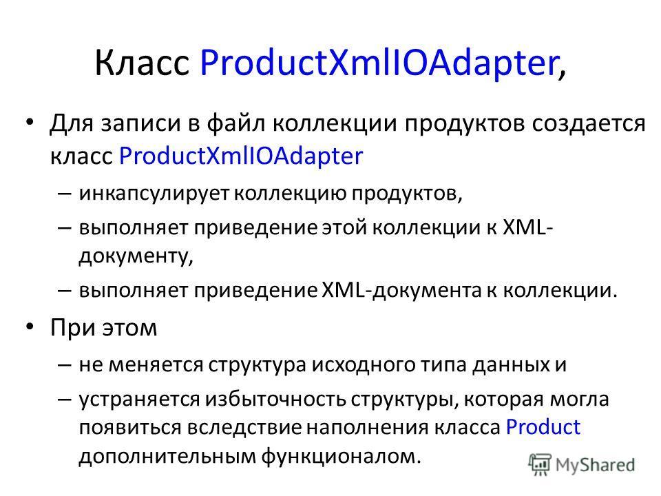 Класс ProductXmlIOAdapter, Для записи в файл коллекции продуктов создается класс ProductXmlIOAdapter – инкапсулирует коллекцию продуктов, – выполняет приведение этой коллекции к XML- документу, – выполняет приведение XML-документа к коллекции. При эт